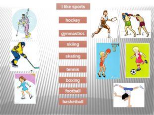 I like sports skating tennis boxing football basketball skiing gymnastics hoc