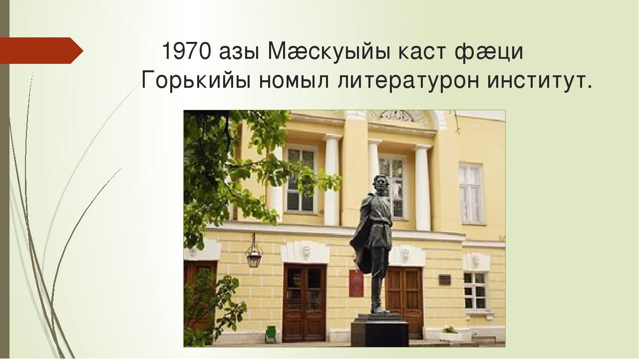 1970 азы Мæскуыйы каст фæци Горькийы номыл литературон институт.