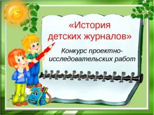 «История детских журналов» Конкурс проектно-исследовательских работ