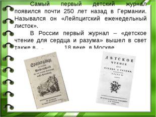 Самый первый детский журнал появился почти 250 лет назад в Германии. Называл