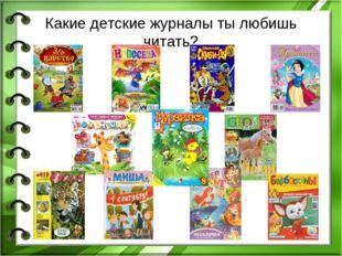 Какие детские журналы ты любишь читать?