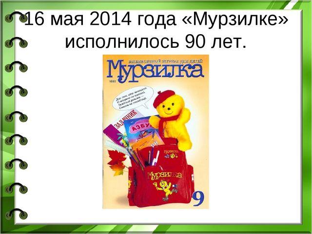 16 мая 2014 года «Мурзилке» исполнилось 90 лет.