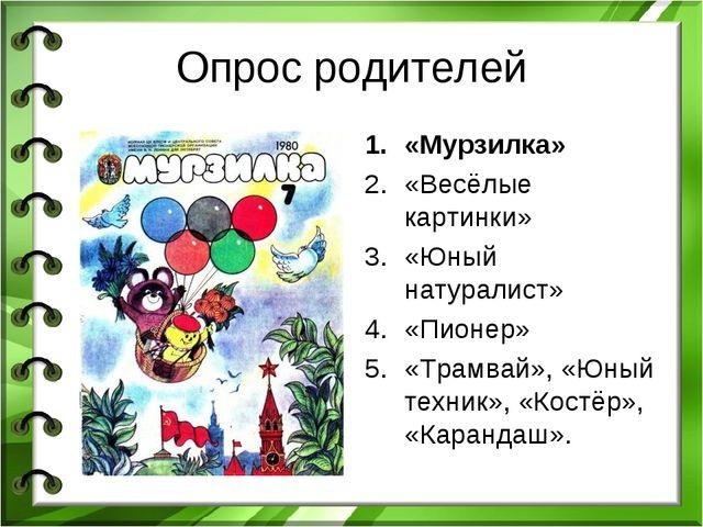Опрос родителей «Мурзилка» «Весёлые картинки» «Юный натуралист» «Пионер» «Тра...