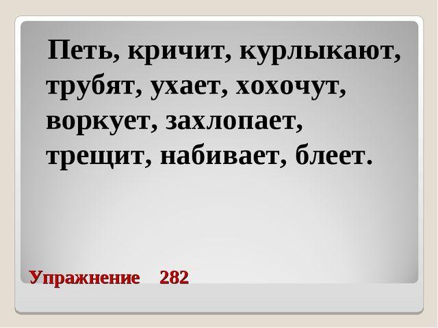 Упражнение 282 Петь, кричит, курлыкают, трубят, ухает, хохочут, воркует, зах...