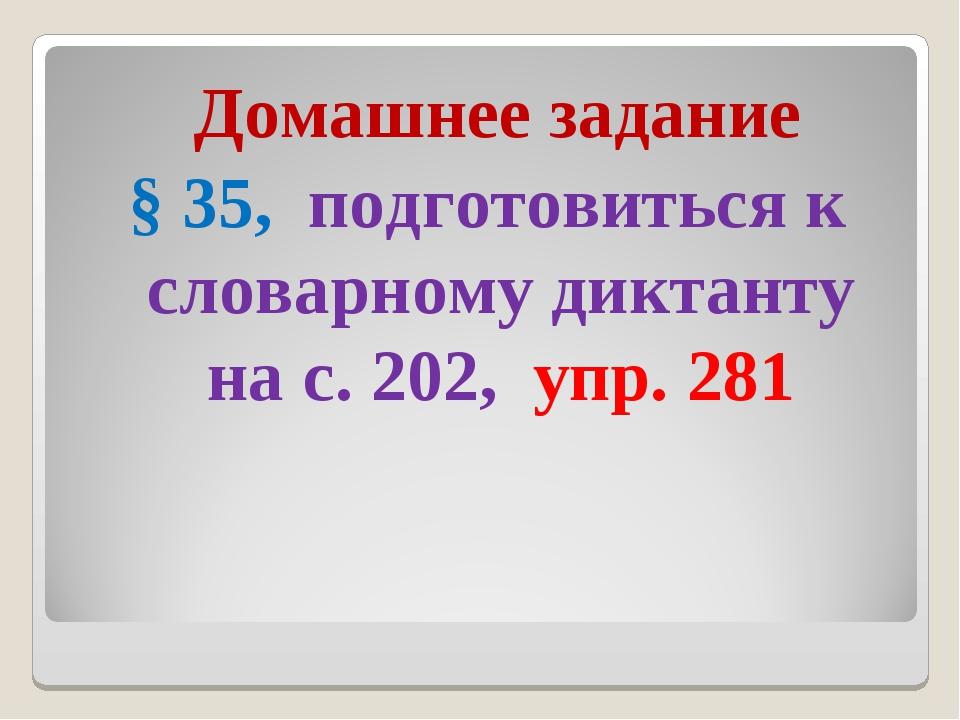 Домашнее задание § 35, подготовиться к словарному диктанту на с. 202, упр. 281