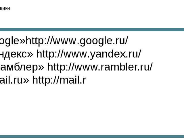 Поисковики Google»http://www.google.ru/ «Яндекс» http://www.yandex.ru/ «Рамбл...