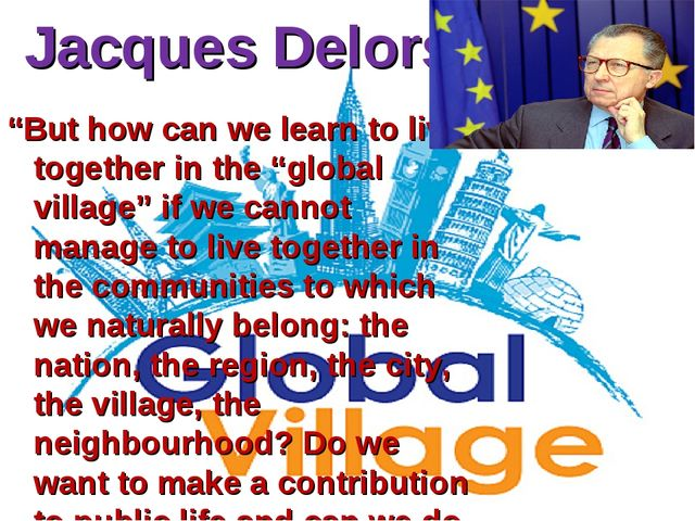 "Jacques Delors ""But how can we learn to live together in the ""global village""..."