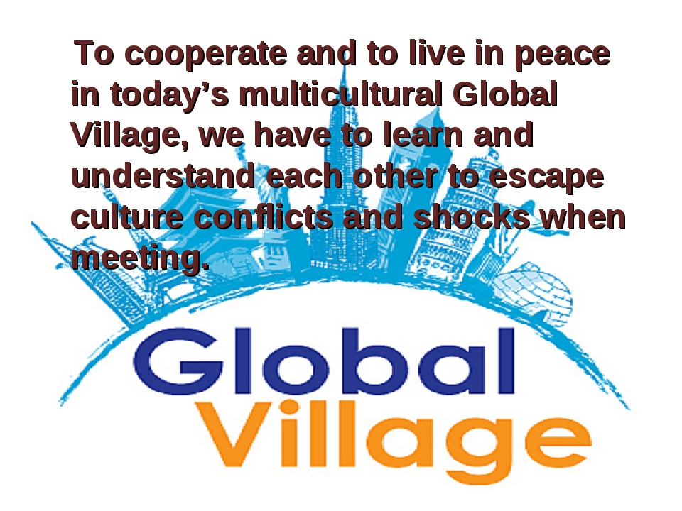 To cooperate and to live in peace in today's multicultural Global Village, w...