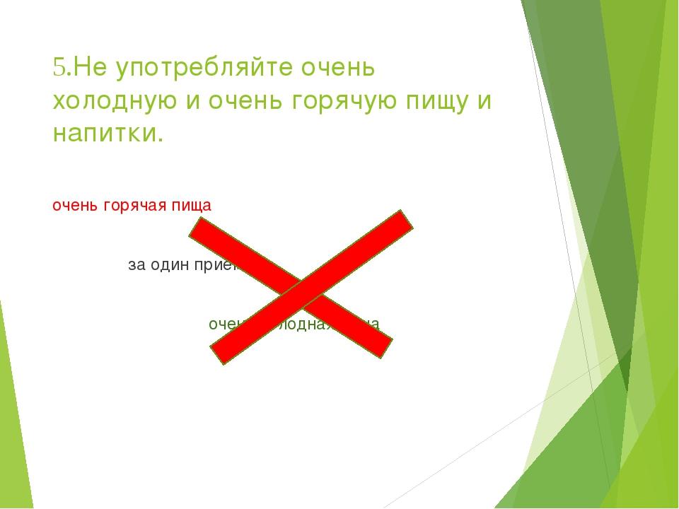 5.Не употребляйте очень холодную и очень горячую пищу и напитки. очень горяча...