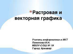 Растровая и векторная графика Учитель информатики и ИКТ Поминова И.Н. МБОУ-СО