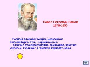 Павел Петрович Бажов 1879-1950 Родился в городе Сысерть, недалеко от Екатерин