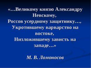 «…Великому князю Александру Невскому, Россов усердному защитнику…, Укротившем
