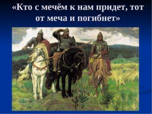«Кто с мечём к нам придет, тот от меча и погибнет»