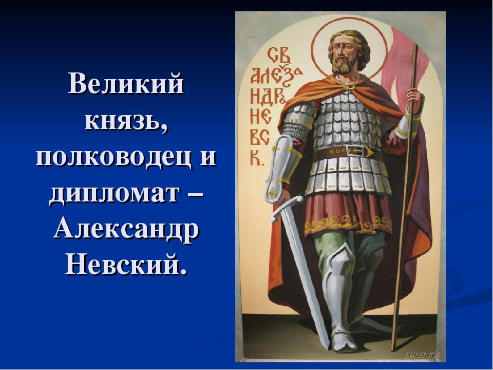 Великий князь, полководец и дипломат – Александр Невский.