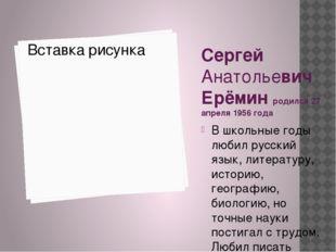 Сергей Анатольевич Ерёмин родился 27 апреля 1956 года В школьные годы любил р