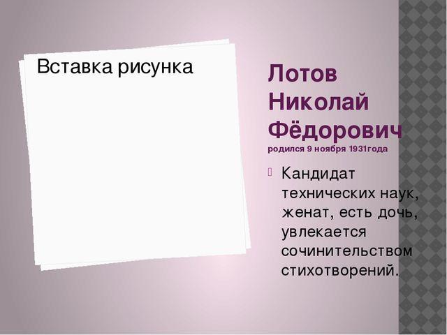 Лотов Николай Фёдорович родился 9 ноября 1931года Кандидат технических наук,...