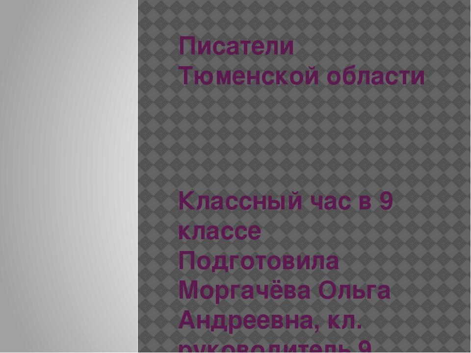 Писатели Тюменской области Классный час в 9 классе Подготовила Моргачёва Ольг...