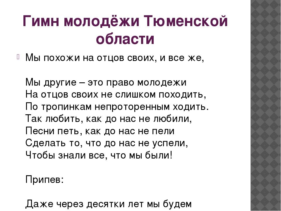 Гимн молодёжи Тюменской области Мы похожи на отцов своих, и все же, Мы другие...