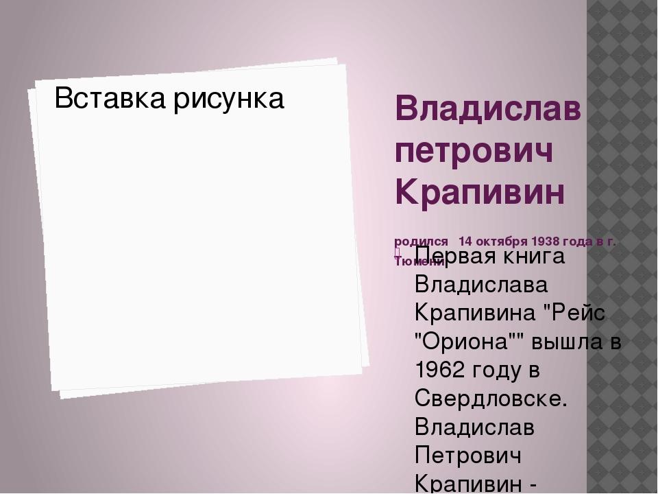 Владислав петрович Крапивин родился 14 октября 1938 года в г. Тюмени. Первая...