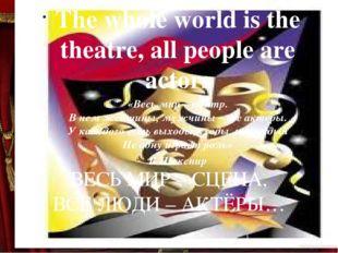 ВЕСЬ МИР – СЦЕНА, ВСЕ ЛЮДИ – АКТЁРЫ…  The whole world is the theatre, all p