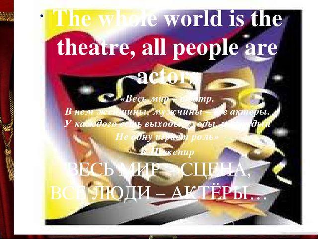 ВЕСЬ МИР – СЦЕНА, ВСЕ ЛЮДИ – АКТЁРЫ…  The whole world is the theatre, all p...