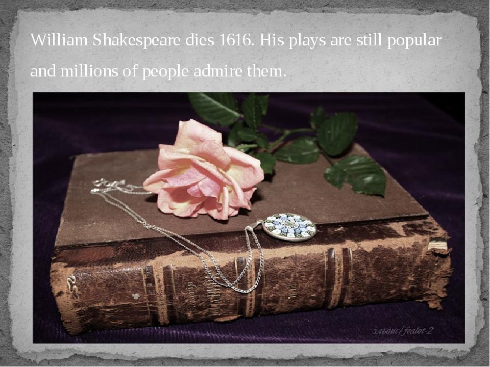 William Shakespeare dies 1616. His plays are still popular  William Shakespe...