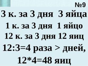 3 к. за 3 дня 3 яйца №9 1 к. за 3 дня 1 яйцо 12 к. за 3 дня 12 яиц 12:3=4 раз