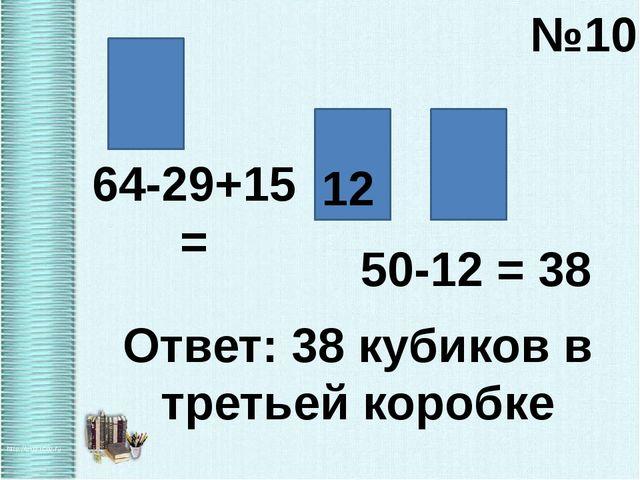 №10 64-29+15 = 12 50-12 = 38 Ответ: 38 кубиков в третьей коробке
