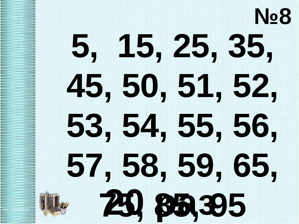 №8 5, 15, 25, 35, 45, 50, 51, 52, 53, 54, 55, 56, 57, 58, 59, 65, 75, 85, 95...