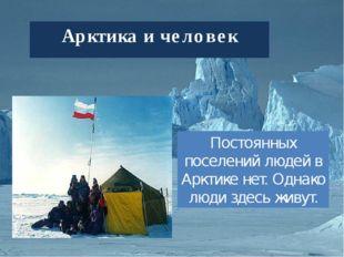 Арктика и человек Постоянных поселений людей в Арктике нет. Однако люди здесь