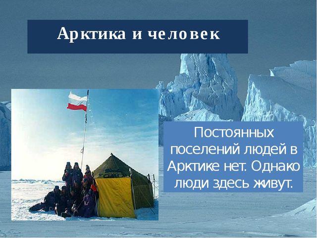 Арктика и человек Постоянных поселений людей в Арктике нет. Однако люди здесь...