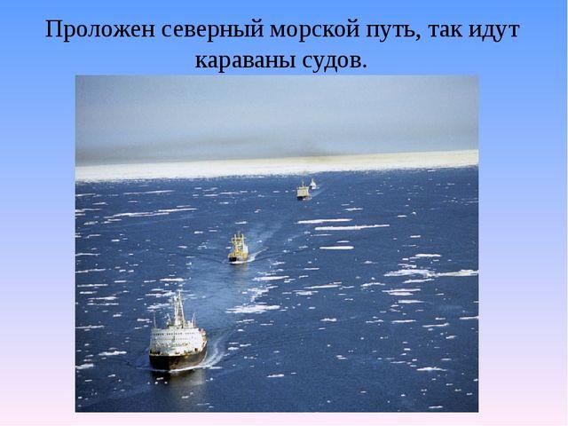 Проложен северный морской путь, так идут караваны судов.