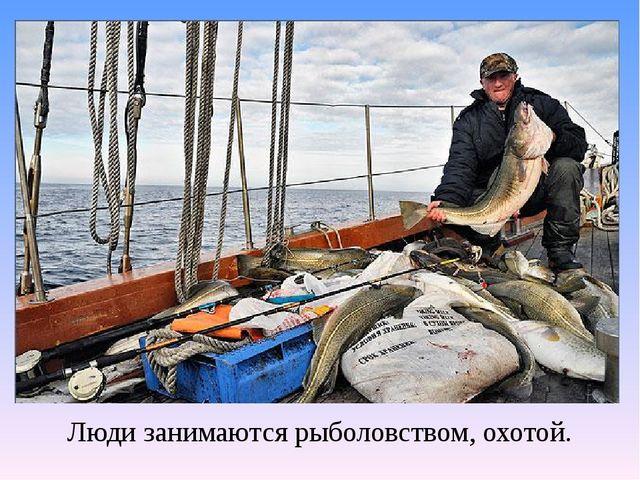 Люди занимаются рыболовством, охотой.