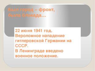 Был город – фронт, была блокада… 22 июня 1941 год. Вероломное нападение гитле