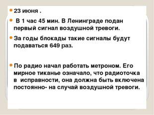 23 июня . В 1 час 45 мин. В Ленинграде подан первый сигнал воздушной тревоги