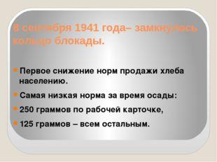 8 сентября 1941 года– замкнулось кольцо блокады. Первое снижение норм продаж