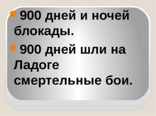 900 дней и ночей блокады. 900 дней шли на Ладоге смертельные бои.