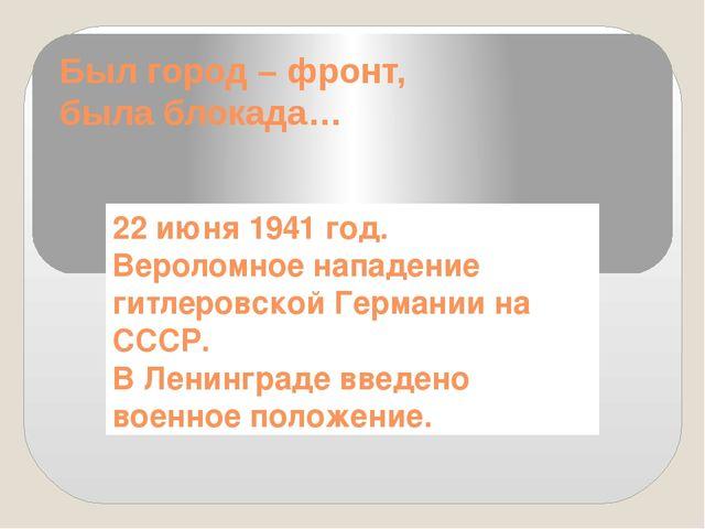 Был город – фронт, была блокада… 22 июня 1941 год. Вероломное нападение гитле...