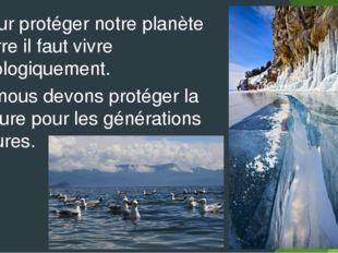 Pour protéger notre planète Terre il faut vivre écologiquement. Et nous devon