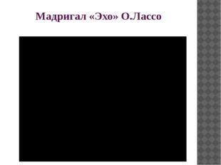 Мадригал «Эхо» О.Лассо
