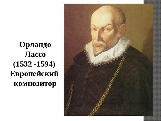 Орландо Лассо (1532 -1594) Европейский композитор