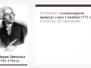 Антуан Лоран Лавуазье 1743–1794 гг. Установил элементарную природу серы 1 но