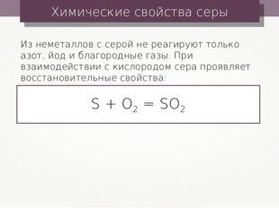Химические свойства серы S + O2 = SO2 Из неметаллов с серой не реагируют толь