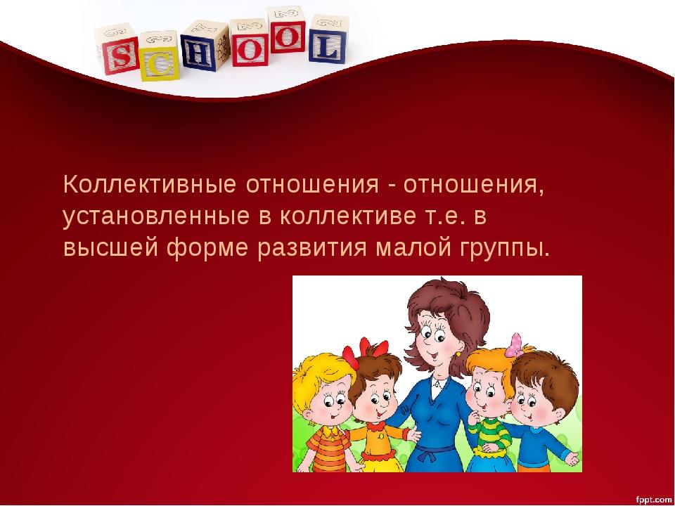 Коллективные отношения - отношения, установленные в коллективе т.е. в высшей...