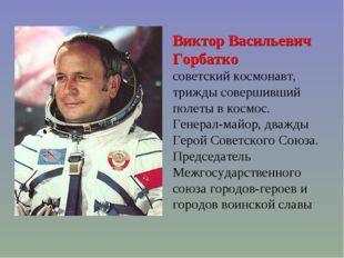 Виктор Васильевич Горбатко советский космонавт, трижды совершивший полеты в к