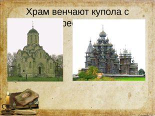 Храм венчают купола с крестами Олифирова Т.И.