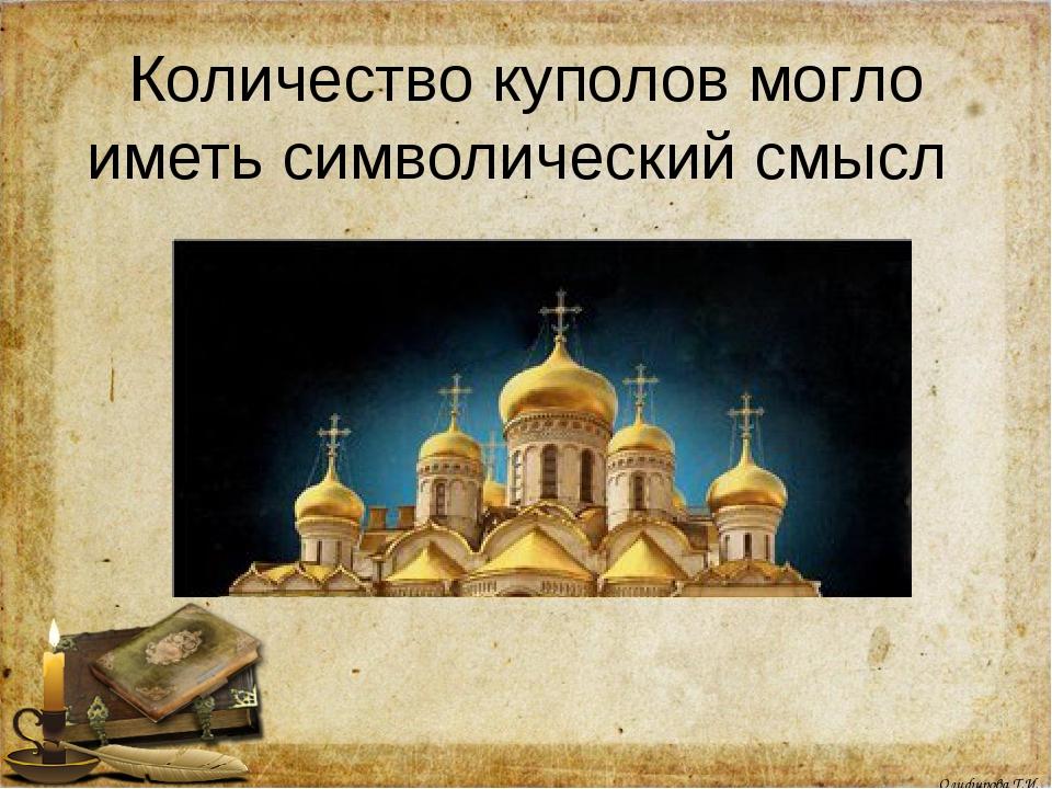 Количество куполов могло иметь символический смысл Олифирова Т.И.