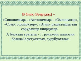 В блок (3сорудах) – «Синонимнар», «Антонимнар», «Омонимнар», «Сомоҕо домохтор