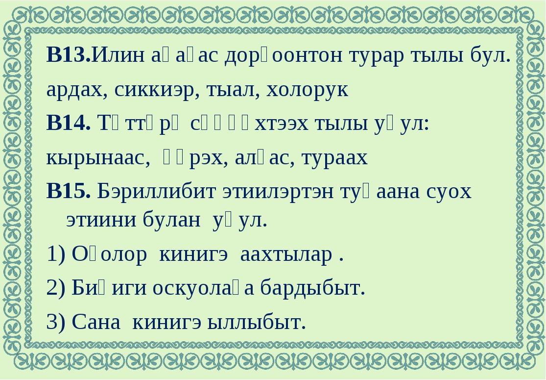 В13.Илин аһаҕас дорҕоонтон турар тылы бул. ардах, сиккиэр, тыал, холорук В14....