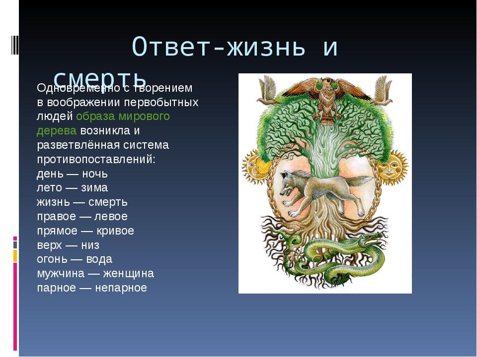 Ответ-жизнь и смерть Одновременно с творением в воображении первобытных люде...
